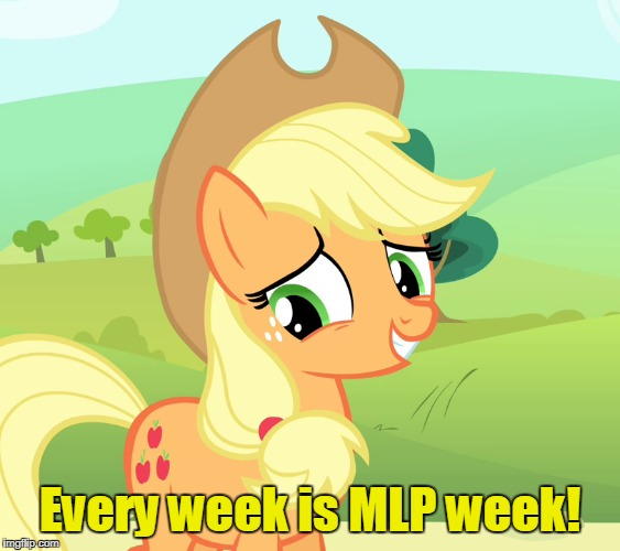 Every week is MLP week! | made w/ Imgflip meme maker