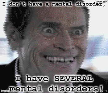 I iz crezzee! | I don't have a mental disorder, I have SEVERAL mental disorders! | image tagged in willem dafoe insanity,memes,crazy | made w/ Imgflip meme maker
