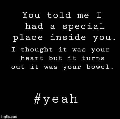 Blank | You told me I had a special place inside you. #yeah I thought it was your heart but it turns out it was your bowel. | image tagged in blank | made w/ Imgflip meme maker