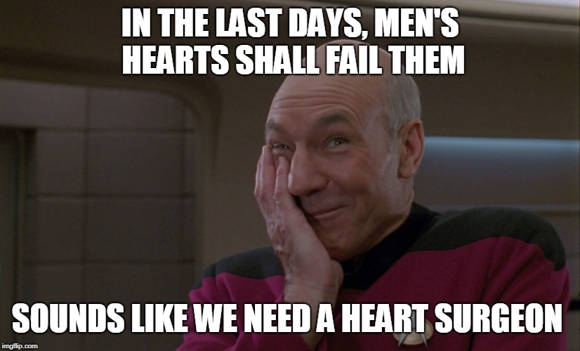 IN THE LAST DAYS, MEN'S HEARTS SHALL FAIL THEM SOUNDS LIKE WE NEED A HEART SURGEON | image tagged in picard smirk | made w/ Imgflip meme maker