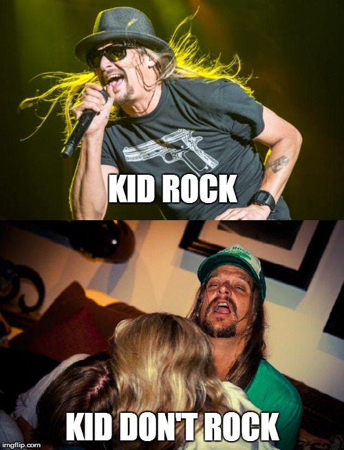 Rock or dont rock | KID ROCK KID DON'T ROCK | image tagged in kid rock,drunk,rock and roll,badass | made w/ Imgflip meme maker