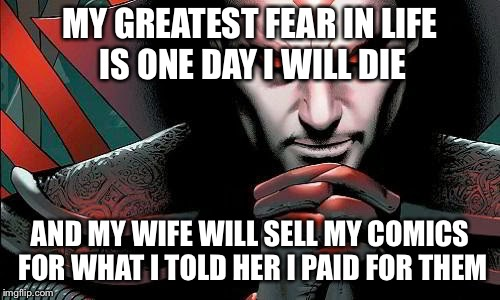 MY GREATEST FEAR IN LIFE IS ONE DAY I WILL DIE AND MY WIFE WILL SELL MY COMICS FOR WHAT I TOLD HER I PAID FOR THEM | image tagged in comic villain | made w/ Imgflip meme maker