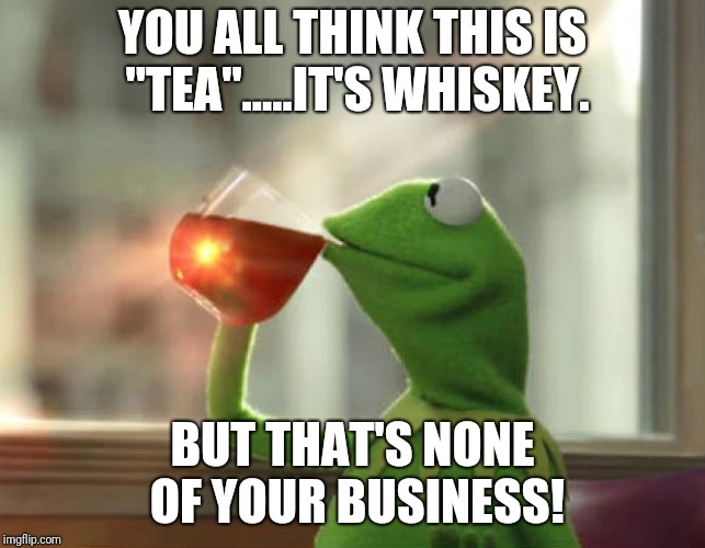 "But Thats None Of My Business (Neutral) Meme | YOU ALL THINK THIS IS ""TEA"".....IT'S WHISKEY. BUT THAT'S NONE OF YOUR BUSINESS! 