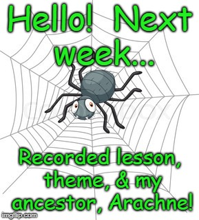 Hello!  Next week... Recorded lesson, theme, & my ancestor, Arachne! | image tagged in cartoon spider | made w/ Imgflip meme maker