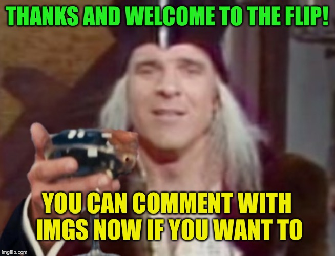 THANKS AND WELCOME TO THE FLIP! YOU CAN COMMENT WITH IMGS NOW IF YOU WANT TO | made w/ Imgflip meme maker