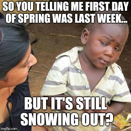 Third World Skeptical Kid Meme | SO YOU TELLING ME FIRST DAY OF SPRING WAS LAST WEEK... BUT IT'S STILL SNOWING OUT? | image tagged in memes,third world skeptical kid | made w/ Imgflip meme maker