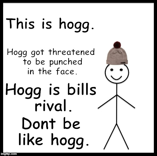 Dont Be Like Hogg | This is hogg. Hogg got threatened to be punched in the face. Hogg is bills rival. Dont be like hogg. | made w/ Imgflip meme maker