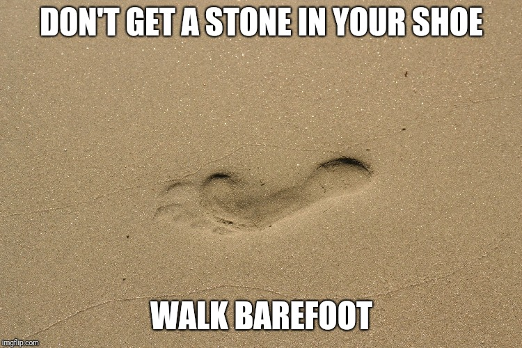 DON'T GET A STONE IN YOUR SHOE WALK BAREFOOT | image tagged in footprint in sand | made w/ Imgflip meme maker
