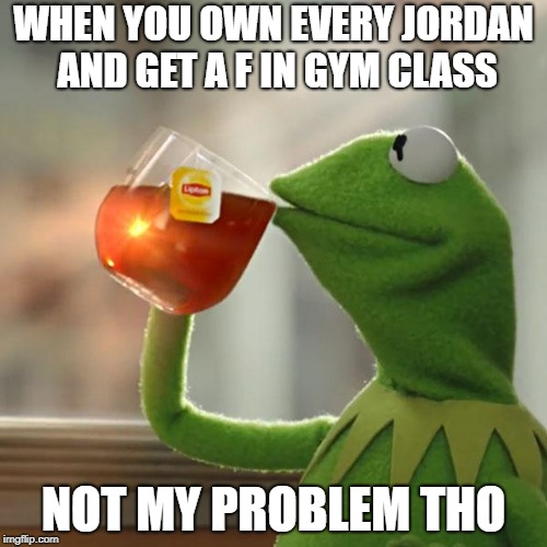 why 23's are not worthit | WHEN YOU OWN EVERY JORDAN AND GET A F IN GYM CLASS NOT MY PROBLEM THO | image tagged in memes,but thats none of my business,kermit the frog | made w/ Imgflip meme maker