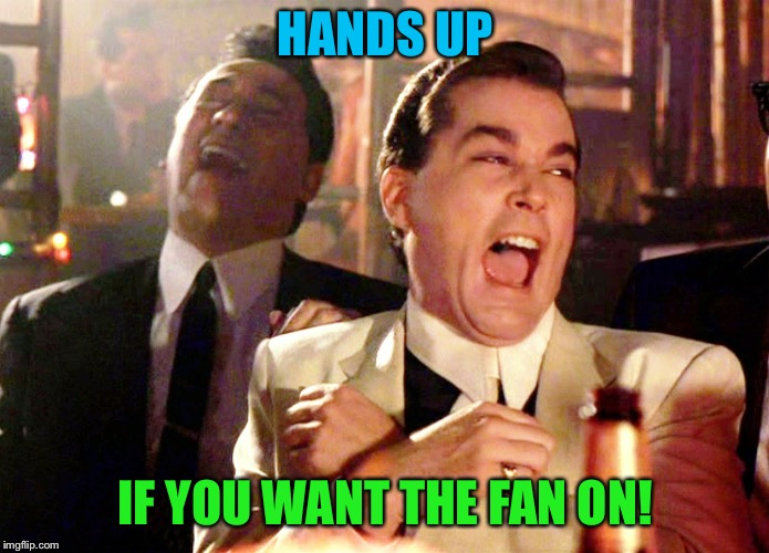 HANDS UP IF YOU WANT THE FAN ON! | made w/ Imgflip meme maker