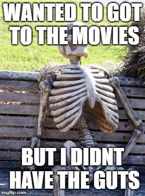 Waiting Skeleton Meme | WANTED TO GOT TO THE MOVIES BUT I DIDNT HAVE THE GUTS | image tagged in memes,waiting skeleton | made w/ Imgflip meme maker