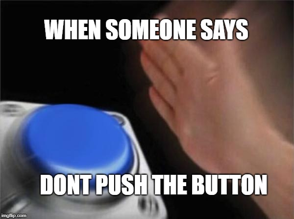 Blank Nut Button Meme | WHEN SOMEONE SAYS DONT PUSH THE BUTTON | image tagged in memes,blank nut button | made w/ Imgflip meme maker