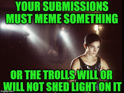 Memeingful to you or the troll.... you decide that!! | YOUR SUBMISSIONS MUST MEME SOMETHING OR THE TROLLS WILL OR WILL NOT SHED LIGHT ON IT | image tagged in matrix,welcome to the matrix,imgflip users,meanwhile on imgflip,troll | made w/ Imgflip meme maker