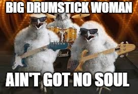 Chicken week April 2-8.  A JBmemegeek & giveuahint event | BIG DRUMSTICK WOMAN AIN'T GOT NO SOUL | image tagged in chicken musicians,chicken week | made w/ Imgflip meme maker