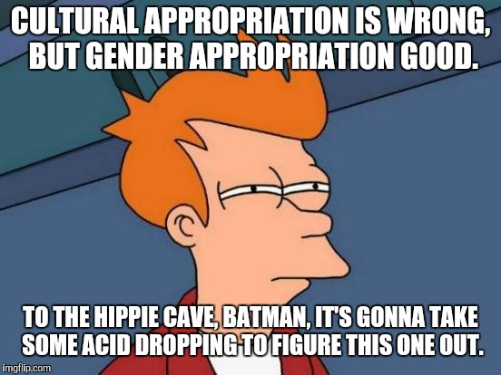 Futurama Fry Meme | CULTURAL APPROPRIATION IS WRONG, BUT GENDER APPROPRIATION GOOD. TO THE HIPPIE CAVE, BATMAN, IT'S GONNA TAKE SOME ACID DROPPING TO FIGURE THI | image tagged in memes,futurama fry,cultural appropriation,gender appropriation | made w/ Imgflip meme maker