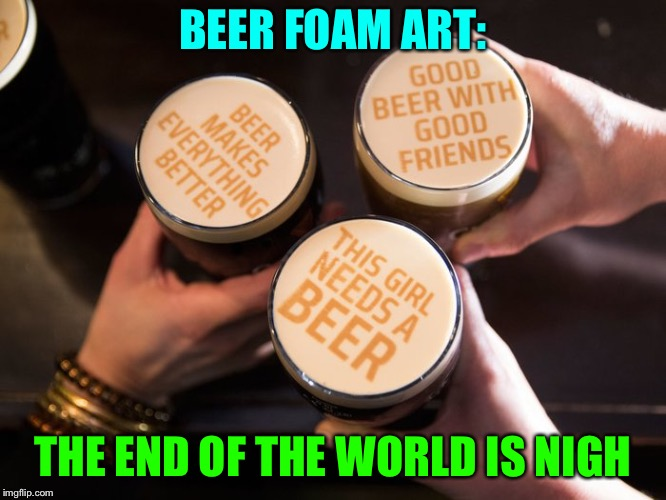 Maybe you could add a little umbrella? | BEER FOAM ART: THE END OF THE WORLD IS NIGH | image tagged in beer,foam,art,memes,funny | made w/ Imgflip meme maker