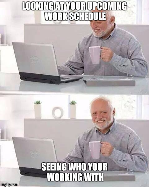 Hide the Pain Harold Meme | LOOKING AT YOUR UPCOMING WORK SCHEDULE SEEING WHO YOUR WORKING WITH | image tagged in memes,hide the pain harold | made w/ Imgflip meme maker