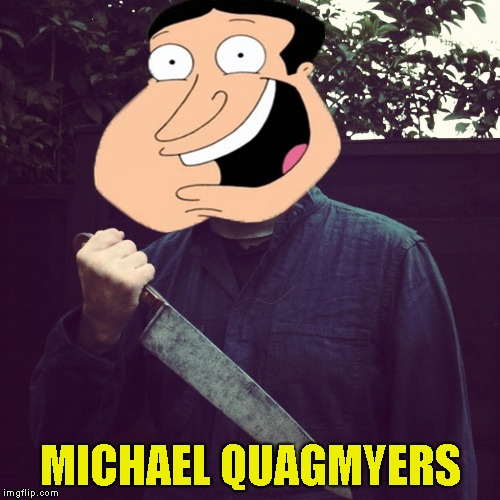 Is it bad thet I think that Quagmire's face made Michael Myers a whole lot creepier? | MICHAEL QUAGMYERS | image tagged in memes,quagmire,michael myers,halloween,powermetalhead,funny | made w/ Imgflip meme maker