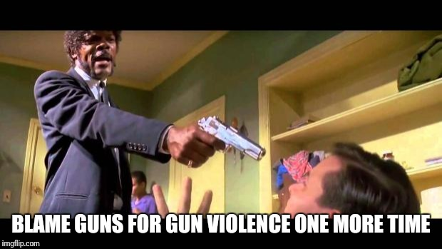 say it one more time | BLAME GUNS FOR GUN VIOLENCE ONE MORE TIME | image tagged in say it one more time | made w/ Imgflip meme maker