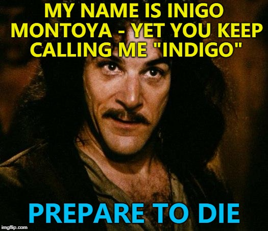 "It makes him feel blue... :) | MY NAME IS INIGO MONTOYA - YET YOU KEEP CALLING ME ""INDIGO"" PREPARE TO DIE 