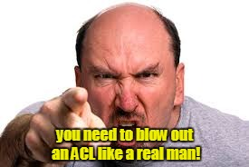you need to blow out an ACL like a real man! | made w/ Imgflip meme maker