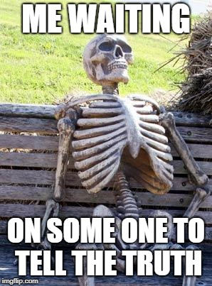Waiting Skeleton Meme | ME WAITING ON SOME ONE TO TELL THE TRUTH | image tagged in memes,waiting skeleton | made w/ Imgflip meme maker