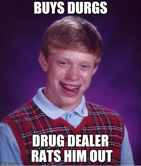 Bad Luck Brian Meme | BUYS DURGS DRUG DEALER RATS HIM OUT | image tagged in memes,bad luck brian | made w/ Imgflip meme maker