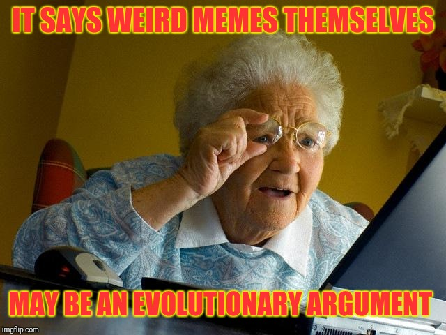 Grandma Finds The Internet Meme | IT SAYS WEIRD MEMES THEMSELVES MAY BE AN EVOLUTIONARY ARGUMENT | image tagged in memes,grandma finds the internet | made w/ Imgflip meme maker