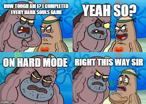 How Tough Are You Meme | HOW TOUGH AM I? I COMPLETED EVERY DARK SOULS GAME YEAH SO? ON HARD MODE RIGHT THIS WAY SIR | image tagged in memes,how tough are you | made w/ Imgflip meme maker
