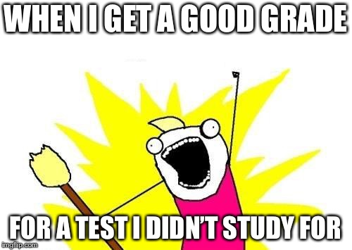 It's happened multiple times | WHEN I GET A GOOD GRADE FOR A TEST I DIDN'T STUDY FOR | image tagged in memes,x all the y,funny,meme,grades,logic | made w/ Imgflip meme maker