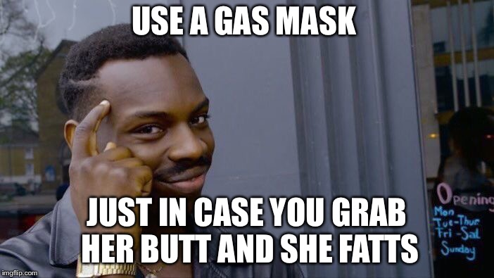 Roll Safe Think About It Meme | USE A GAS MASK JUST IN CASE YOU GRAB HER BUTT AND SHE FARTS | image tagged in memes,roll safe think about it | made w/ Imgflip meme maker