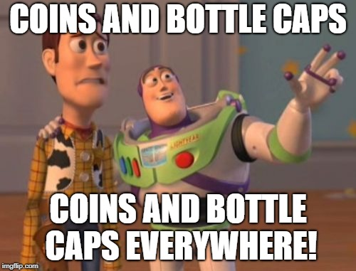 X, X Everywhere Meme | COINS AND BOTTLE CAPS COINS AND BOTTLE CAPS EVERYWHERE! | image tagged in memes,x,x everywhere,x x everywhere,funny | made w/ Imgflip meme maker