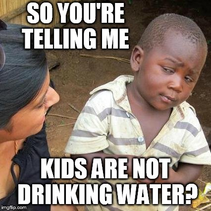 Third World Skeptical Kid Meme | SO YOU'RE TELLING ME KIDS ARE NOT DRINKING WATER? | image tagged in memes,third world skeptical kid | made w/ Imgflip meme maker
