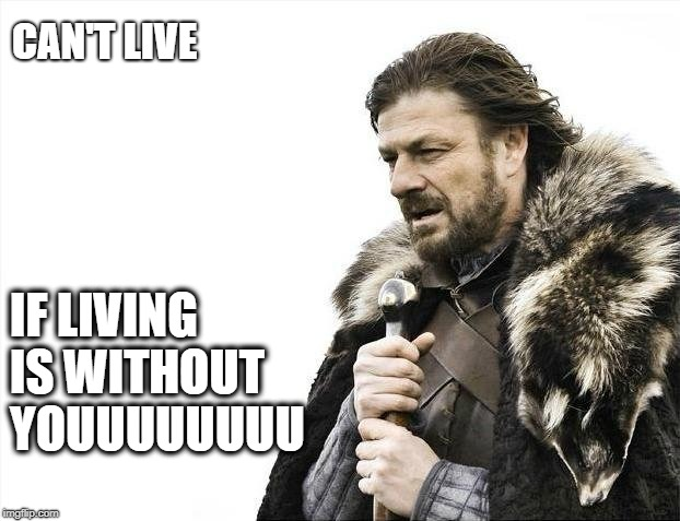 Brace Yourselves X is Coming Meme | CAN'T LIVE IF LIVING IS WITHOUT YOUUUUUUUU | image tagged in memes,brace yourselves x is coming | made w/ Imgflip meme maker