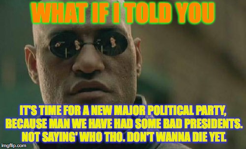 #NotSayin'Who | WHAT IF I TOLD YOU IT'S TIME FOR A NEW MAJOR POLITICAL PARTY, BECAUSE MAN WE HAVE HAD SOME BAD PRESIDENTS. NOT SAYING' WHO THO. DON'T WANNA  | image tagged in memes,matrix morpheus,political | made w/ Imgflip meme maker