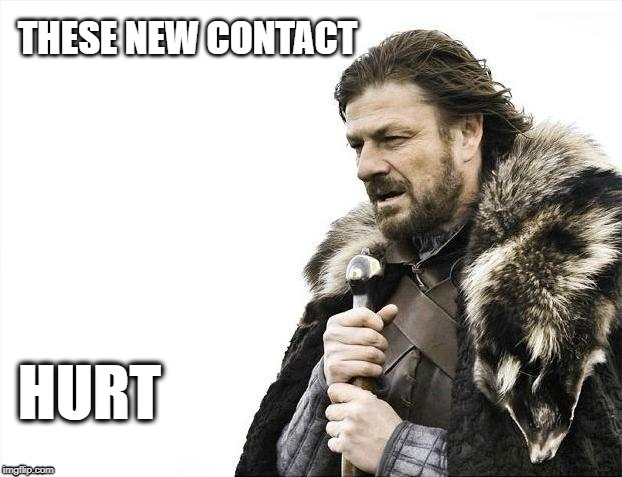 Brace Yourselves X is Coming Meme | THESE NEW CONTACT HURT | image tagged in memes,brace yourselves x is coming | made w/ Imgflip meme maker