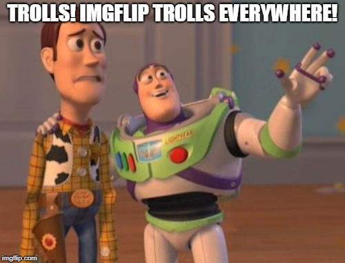 Well, maybe not EVERYWHERE... but they are certainly getting more active! Maybe it's the spring thaw? | TROLLS! IMGFLIP TROLLS EVERYWHERE! | image tagged in memes,x x everywhere,imgflip trolls,alt using trolls | made w/ Imgflip meme maker