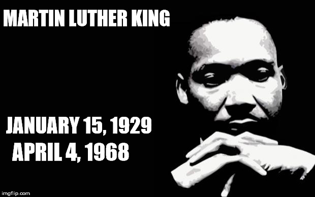 mlk | MARTIN LUTHER KING JANUARY 15, 1929 APRIL 4, 1968 | image tagged in mlk | made w/ Imgflip meme maker