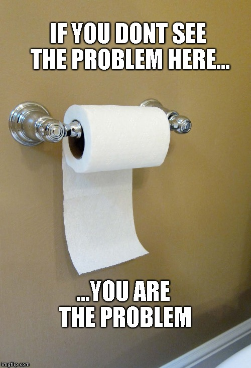 Toilet Paper Issues | IF YOU DONT SEE THE PROBLEM HERE... ...YOU ARE THE PROBLEM | image tagged in toilet paper | made w/ Imgflip meme maker