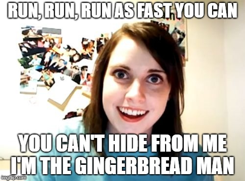 Overly Attached Girlfriend Meme | RUN, RUN, RUN AS FAST YOU CAN YOU CAN'T HIDE FROM ME I'M THE GINGERBREAD MAN | image tagged in memes,overly attached girlfriend | made w/ Imgflip meme maker