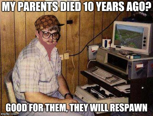 ...but Minecraft IS my life! | MY PARENTS DIED 10 YEARS AGO? GOOD FOR THEM, THEY WILL RESPAWN | image tagged in but minecraft is my life,scumbag | made w/ Imgflip meme maker