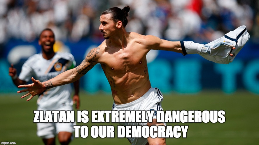 Zlatan's script | ZLATAN IS EXTREMELY DANGEROUS TO OUR DEMOCRACY | image tagged in fake news | made w/ Imgflip meme maker