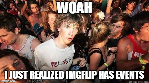 Sudden Realization | WOAH I JUST REALIZED IMGFLIP HAS EVENTS | image tagged in sudden realization | made w/ Imgflip meme maker