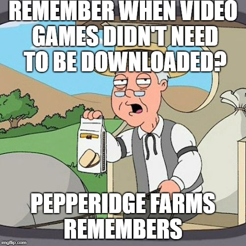 Pepperidge Farm Remembers Meme | REMEMBER WHEN VIDEO GAMES DIDN'T NEED TO BE DOWNLOADED? PEPPERIDGE FARMS REMEMBERS | image tagged in memes,pepperidge farm remembers | made w/ Imgflip meme maker