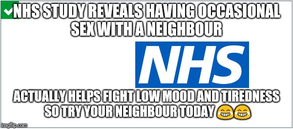 Neighbour | NHS STUDY REVEALS HAVING OCCASIONAL SEX WITH A NEIGHBOUR ACTUALLY HELPS FIGHT LOW MOOD AND TIREDNESS SO TRY YOUR NEIGHBOUR TODAY  | image tagged in sex | made w/ Imgflip meme maker