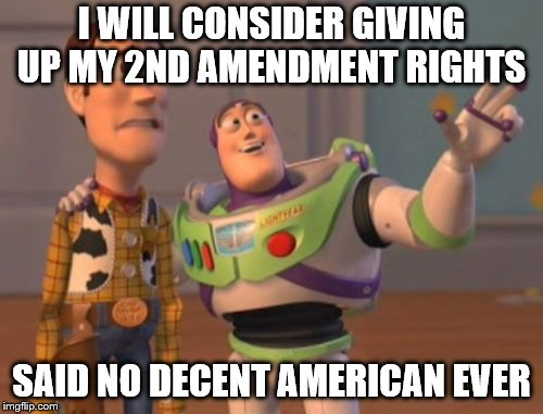 X, X Everywhere Meme | I WILL CONSIDER GIVING UP MY 2ND AMENDMENT RIGHTS SAID NO DECENT AMERICAN EVER | image tagged in memes,x,x everywhere,x x everywhere | made w/ Imgflip meme maker