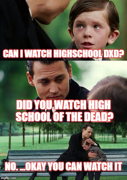 Finding Neverland Meme | CAN I WATCH HIGHSCHOOL DXD? DID YOU WATCH HIGH SCHOOL OF THE DEAD? NO. ...OKAY YOU CAN WATCH IT | image tagged in memes,finding neverland | made w/ Imgflip meme maker