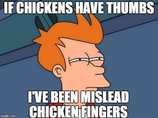 Futurama Fry Meme | IF CHICKENS HAVE THUMBS I'VE BEEN MISLEAD CHICKEN FINGERS | image tagged in memes,futurama fry | made w/ Imgflip meme maker