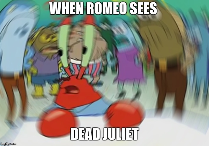 Mr Krabs Blur Meme | WHEN ROMEO SEES DEAD JULIET | image tagged in memes,mr krabs blur meme | made w/ Imgflip meme maker