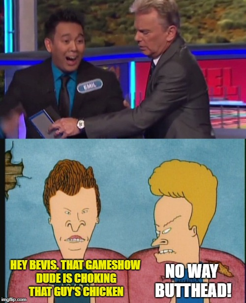 Chicken Choker | HEY BEVIS. THAT GAMESHOW DUDE IS CHOKING THAT GUY'S CHICKEN NO WAY BUTTHEAD! | image tagged in funny memes,chicken week,beavis and butthead | made w/ Imgflip meme maker